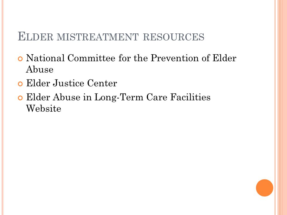 E LDER MISTREATMENT RESOURCES National Committee for the Prevention of Elder Abuse Elder Justice Center Elder Abuse in Long-Term Care Facilities Website
