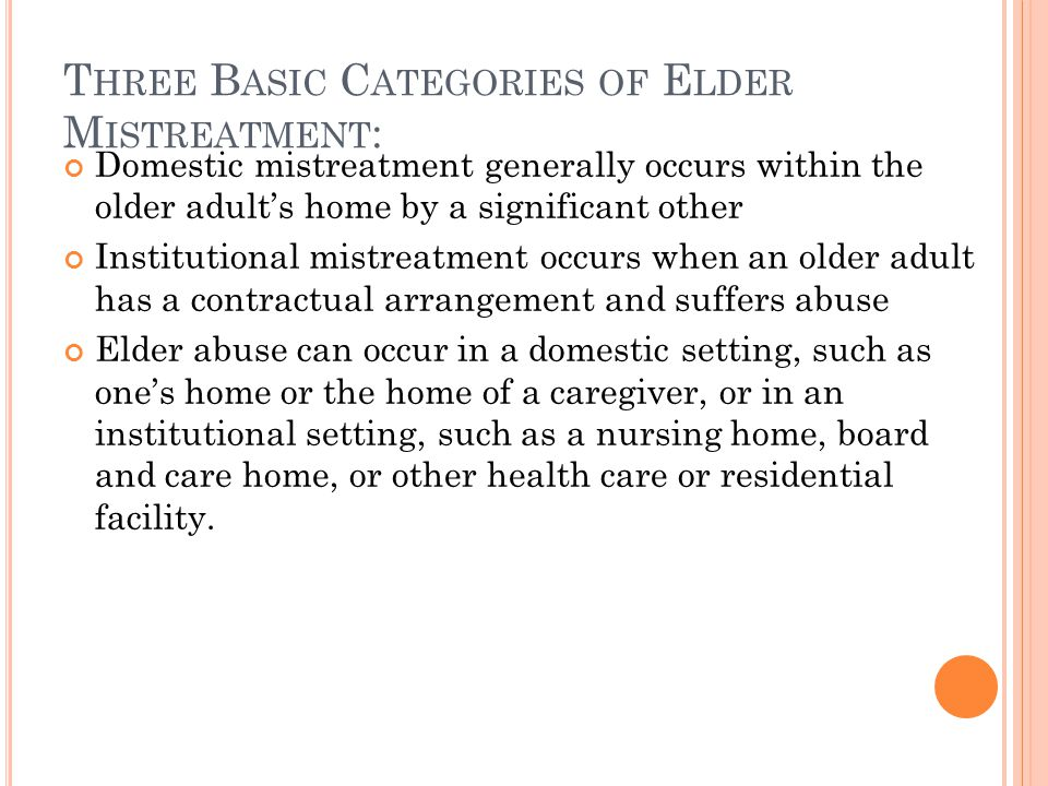 T HREE B ASIC C ATEGORIES OF E LDER M ISTREATMENT : Domestic mistreatment generally occurs within the older adult's home by a significant other Instit