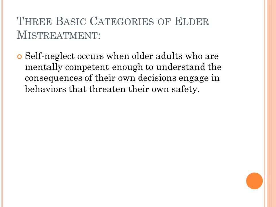 T HREE B ASIC C ATEGORIES OF E LDER M ISTREATMENT : Self-neglect occurs when older adults who are mentally competent enough to understand the conseque