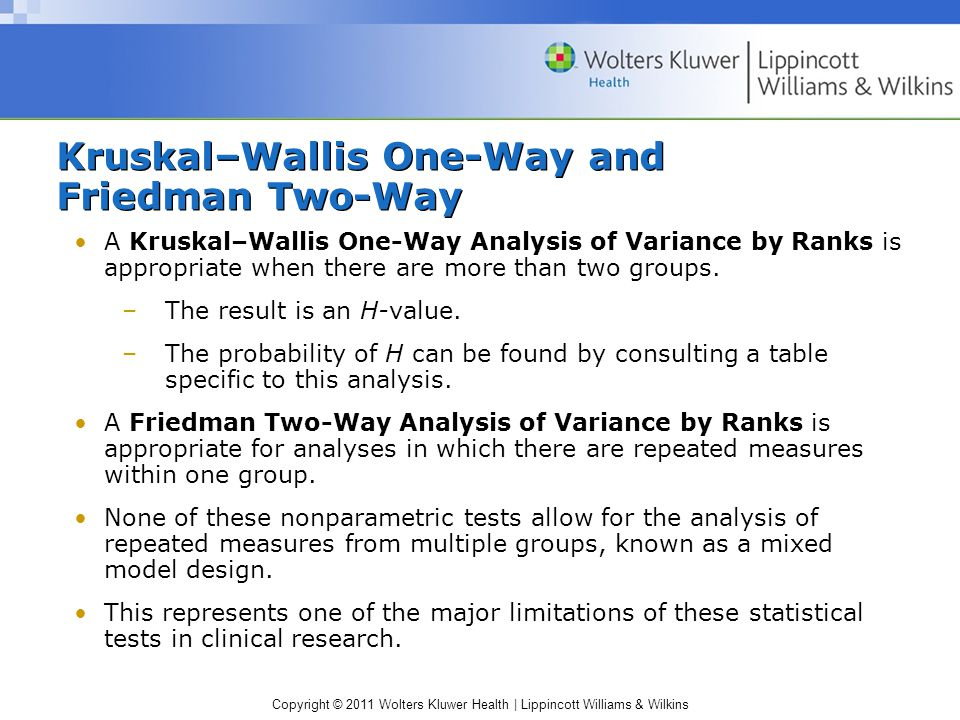 Copyright © 2011 Wolters Kluwer Health | Lippincott Williams & Wilkins Kruskal–Wallis One-Way and Friedman Two-Way A Kruskal–Wallis One-Way Analysis of Variance by Ranks is appropriate when there are more than two groups.