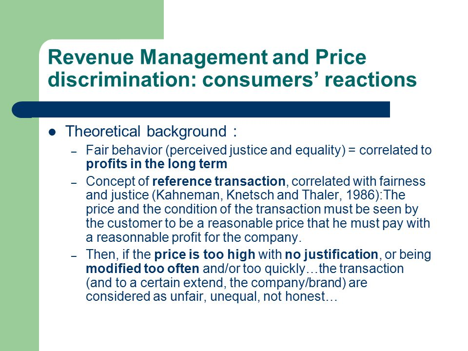 Revenue Management and Price discrimination: consumers' reactions Theoretical background : – Fair behavior (perceived justice and equality) = correlated to profits in the long term – Concept of reference transaction, correlated with fairness and justice (Kahneman, Knetsch and Thaler, 1986):The price and the condition of the transaction must be seen by the customer to be a reasonable price that he must pay with a reasonnable profit for the company.