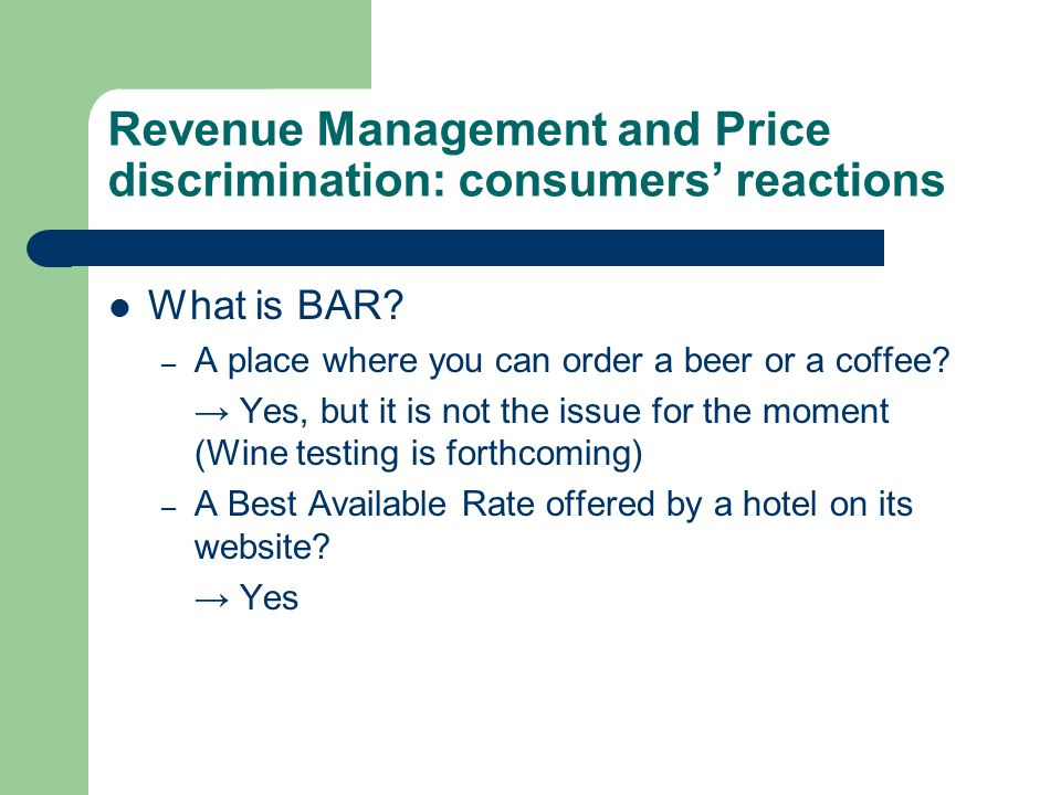 Revenue Management and Price discrimination: consumers' reactions What is BAR.