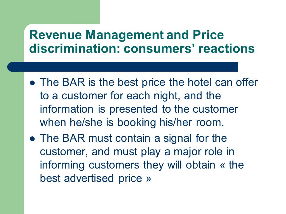Revenue Management and Price discrimination: consumers' reactions The BAR is the best price the hotel can offer to a customer for each night, and the information is presented to the customer when he/she is booking his/her room.
