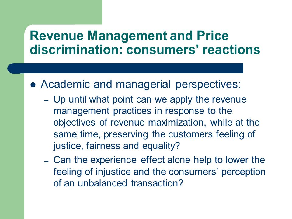 Revenue Management and Price discrimination: consumers' reactions Academic and managerial perspectives: – Up until what point can we apply the revenue management practices in response to the objectives of revenue maximization, while at the same time, preserving the customers feeling of justice, fairness and equality.