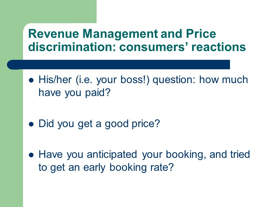 Revenue Management and Price discrimination: consumers' reactions Prices… too high… often modified…= Revenue Management Then should we consider that RM results in situations perceived as unfair and dissatisfactory.