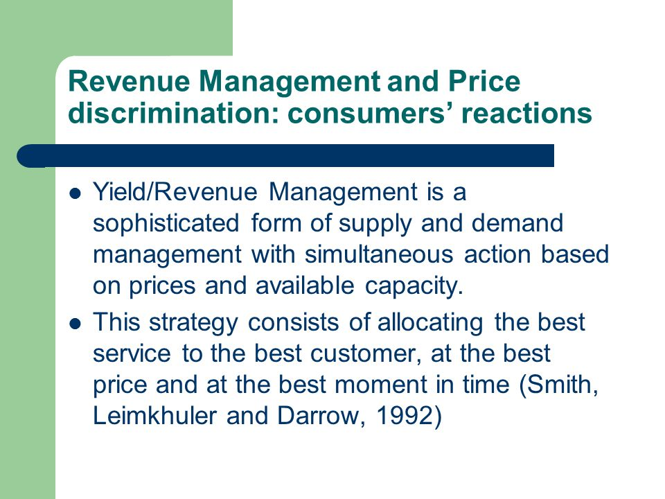 Revenue Management and Price discrimination: consumers' reactions Yield/Revenue Management is a sophisticated form of supply and demand management with simultaneous action based on prices and available capacity.