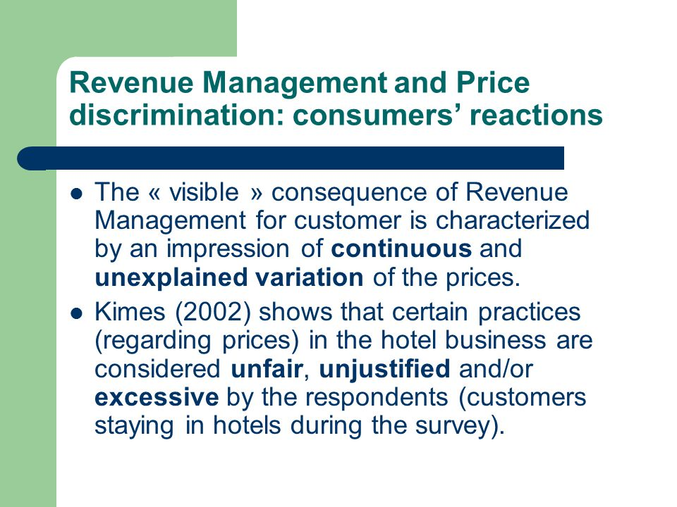 Revenue Management and Price discrimination: consumers' reactions The price-customer interface management becomes a problem, and the repercussions are: – Loss of references (what is the real price of the room, why is a 3* room less expensive than a 2* room…) – Reduction in trust toward the service provider (relation between price and quality, is the decision regarding the price a serious one…) – and a certain level of dissatisfaction (I didn't get the price I was looking for…)