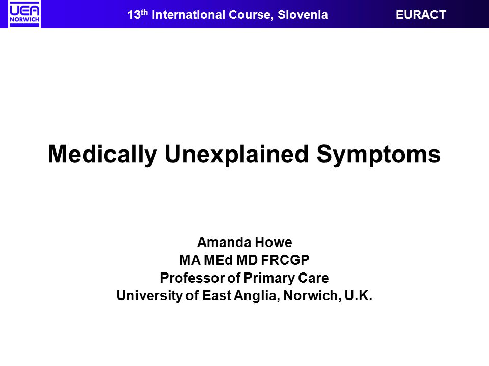 Medically Unexplained Symptoms Amanda Howe MA MEd MD FRCGP Professor of Primary Care University of East Anglia, Norwich, U.K.
