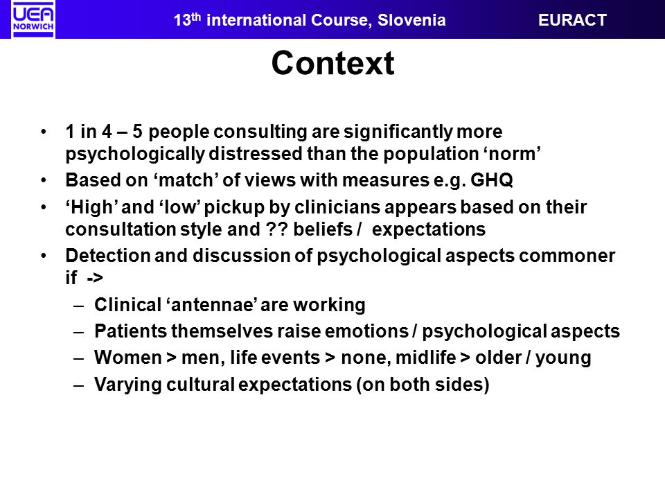 13 th international Course, Slovenia EURACT Context 1 in 4 – 5 people consulting are significantly more psychologically distressed than the population 'norm' Based on 'match' of views with measures e.g.
