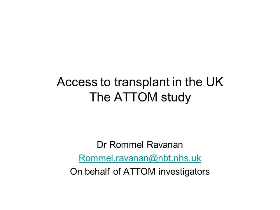 Access to transplant in the UK The ATTOM study Dr Rommel Ravanan Rommel.ravanan@nbt.nhs.uk On behalf of ATTOM investigators