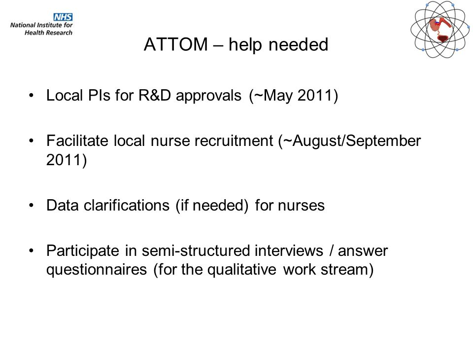 ATTOM – help needed Local PIs for R&D approvals (~May 2011) Facilitate local nurse recruitment (~August/September 2011) Data clarifications (if needed) for nurses Participate in semi-structured interviews / answer questionnaires (for the qualitative work stream)