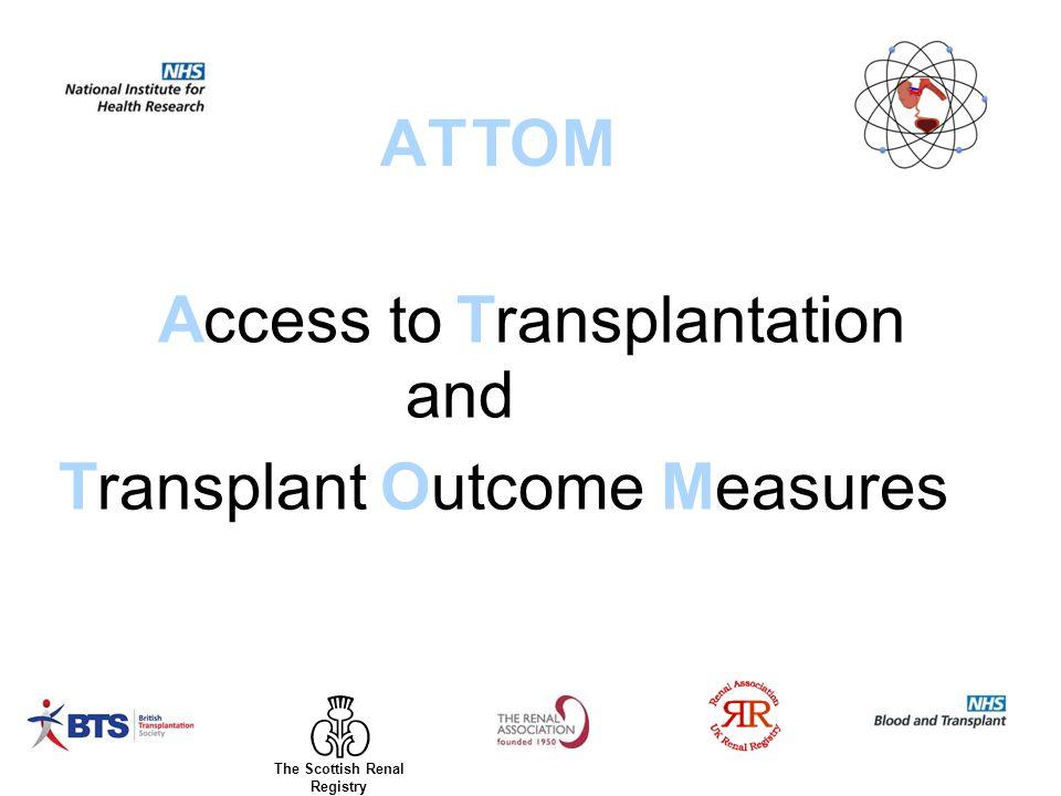 Access to ATTOM Transplantation and TransplantOutcomeMeasures The Scottish Renal Registry