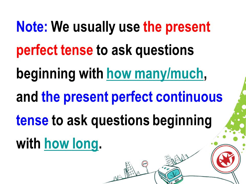 Note: We usually use the present perfect tense to ask questions beginning with how many/much, and the present perfect continuous tense to ask questions beginning with how long.