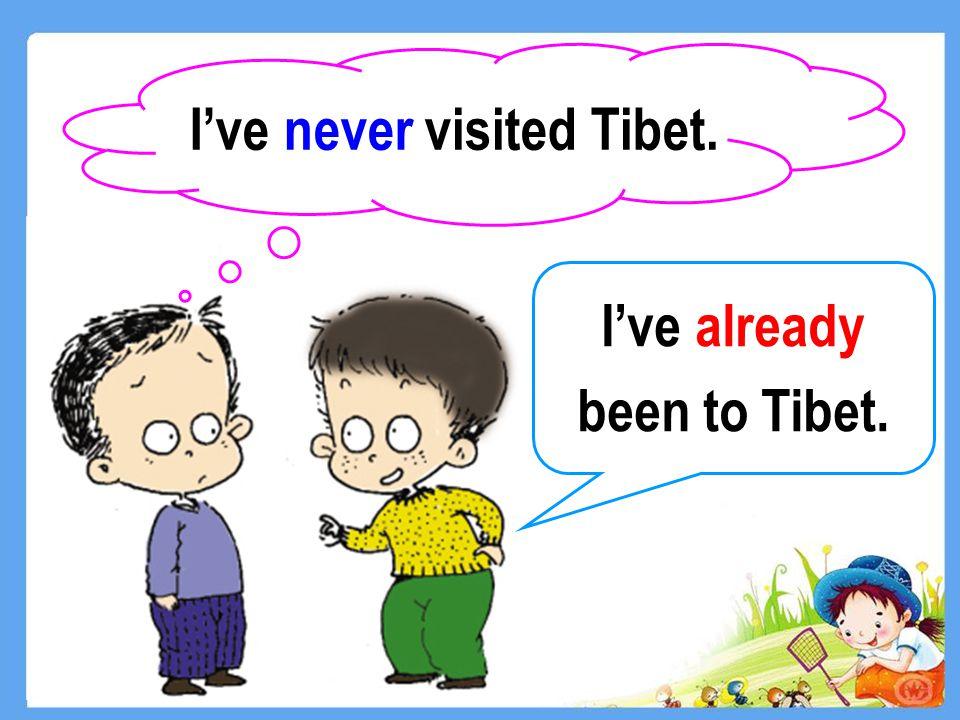 I've already been to Tibet. I've never visited Tibet.