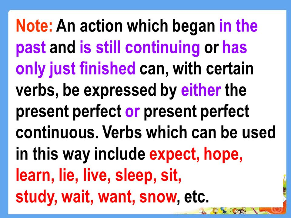 Note: An action which began in the past and is still continuing or has only just finished can, with certain verbs, be expressed by either the present perfect or present perfect continuous.