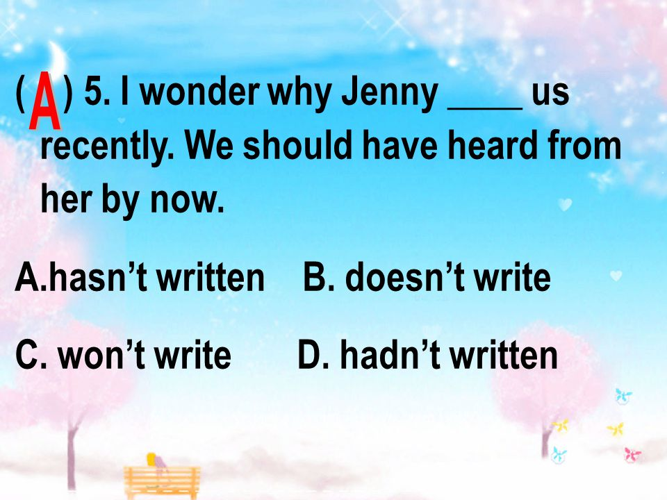 ( ) 5. I wonder why Jenny ____ us recently. We should have heard from her by now.