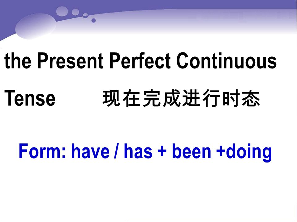 the Present Perfect Continuous Tense 现在完成进行时态 Form: have / has + been +doing