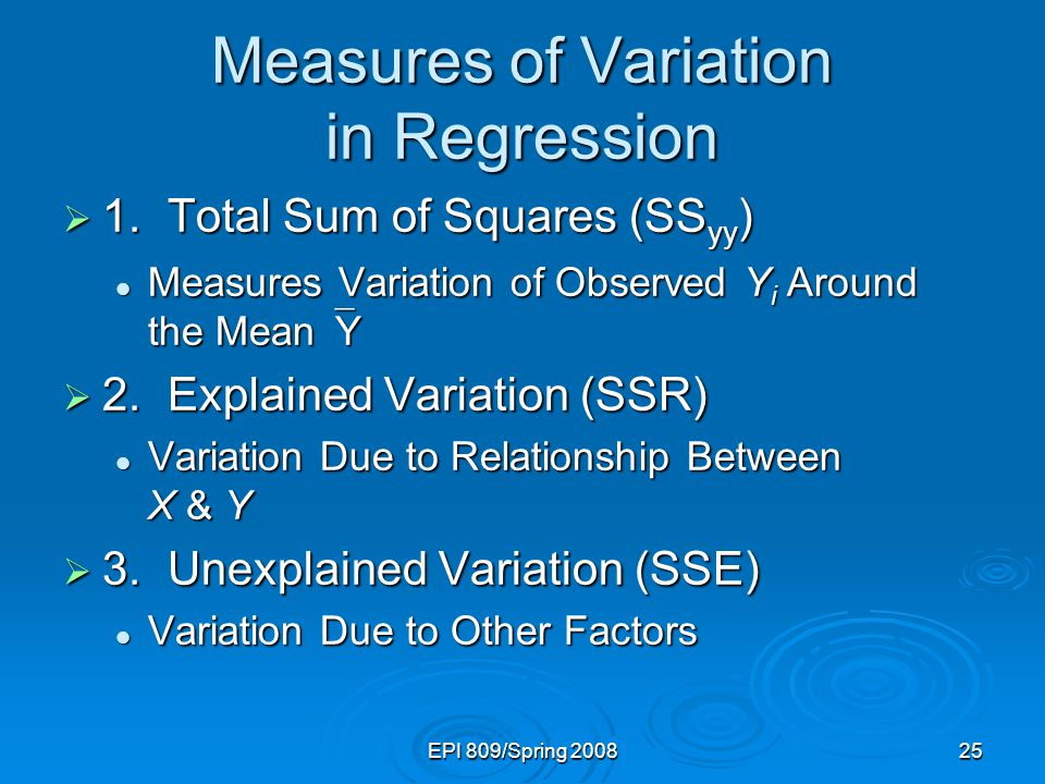 EPI 809/Spring Measures of Variation in Regression  1.Total Sum of Squares (SS yy ) Measures Variation of Observed Y i Around the Mean  Y Measures Variation of Observed Y i Around the Mean  Y  2.Explained Variation (SSR) Variation Due to Relationship Between X & Y Variation Due to Relationship Between X & Y  3.Unexplained Variation (SSE) Variation Due to Other Factors Variation Due to Other Factors