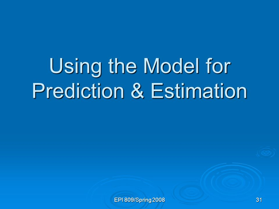 EPI 809/Spring 2008 31 Using the Model for Prediction & Estimation