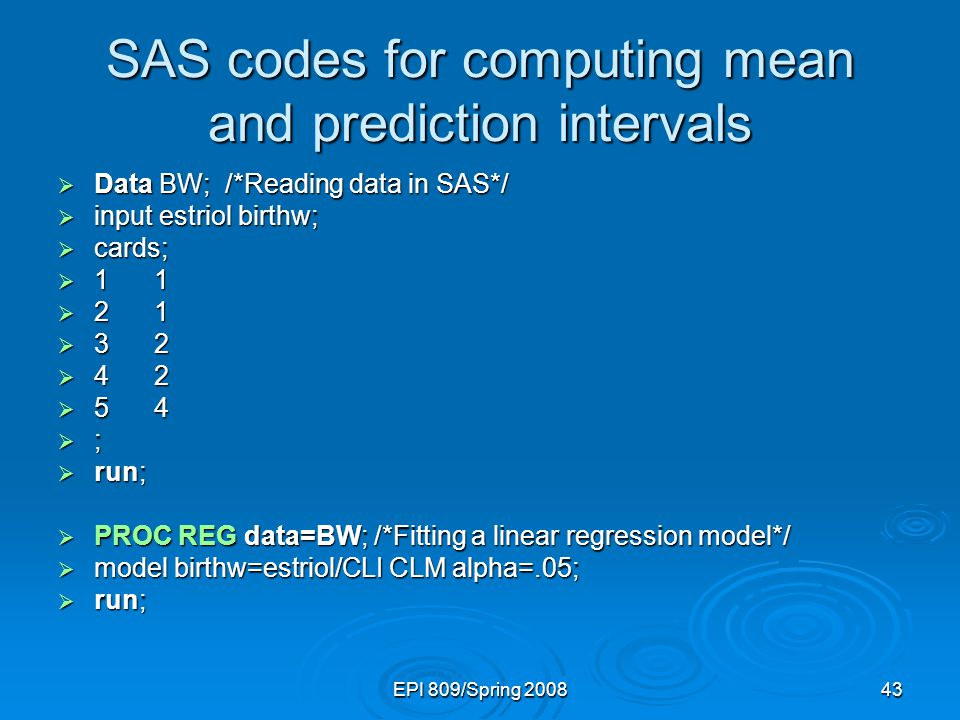EPI 809/Spring 200843 SAS codes for computing mean and prediction intervals  Data BW; /*Reading data in SAS*/  input estriol birthw;  cards;  11  21  32  42  54  ;  run;  PROC REG data=BW; /*Fitting a linear regression model*/  model birthw=estriol/CLI CLM alpha=.05;  run;