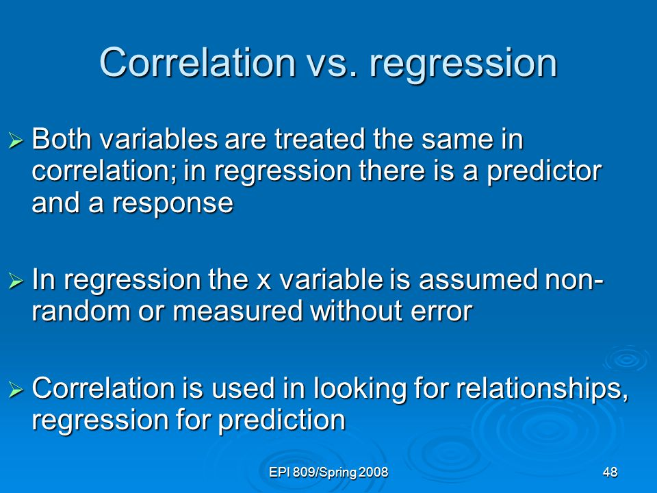 EPI 809/Spring 200848  Both variables are treated the same in correlation; in regression there is a predictor and a response  In regression the x variable is assumed non- random or measured without error  Correlation is used in looking for relationships, regression for prediction Correlation vs.