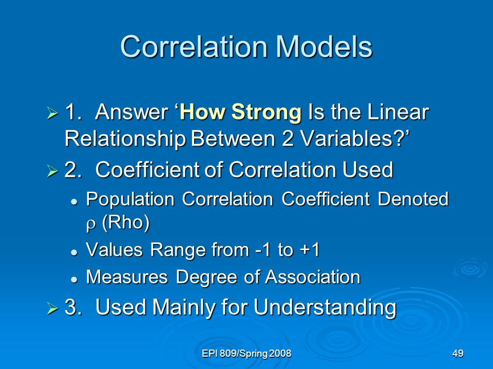 EPI 809/Spring 200849 Correlation Models  1.Answer 'How Strong Is the Linear Relationship Between 2 Variables '  2.Coefficient of Correlation Used Population Correlation Coefficient Denoted  (Rho) Population Correlation Coefficient Denoted  (Rho) Values Range from -1 to +1 Values Range from -1 to +1 Measures Degree of Association Measures Degree of Association  3.Used Mainly for Understanding