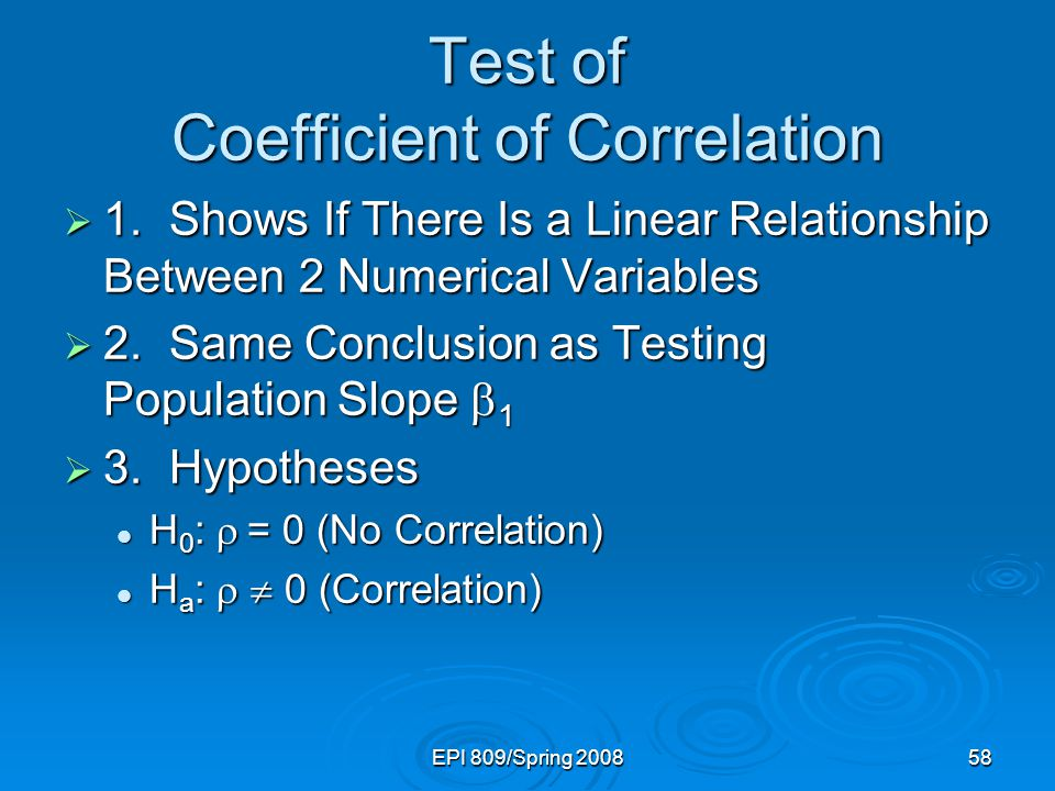 EPI 809/Spring 200858 Test of Coefficient of Correlation  1.Shows If There Is a Linear Relationship Between 2 Numerical Variables  2.Same Conclusion as Testing Population Slope  1  3.Hypotheses H 0 :  = 0 (No Correlation) H 0 :  = 0 (No Correlation) H a :   0 (Correlation) H a :   0 (Correlation)