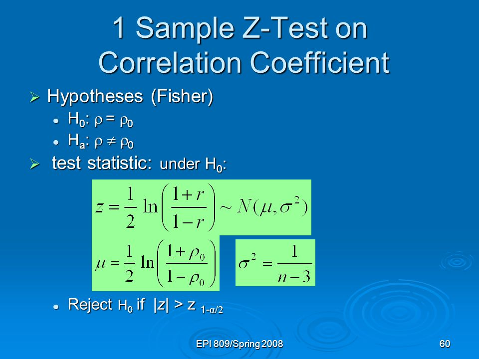 EPI 809/Spring Sample Z-Test on Correlation Coefficient  Hypotheses (Fisher) H 0 :  =  0 H 0 :  =  0 H a :    0 H a :    0  test statistic: under H 0 : Reject H 0 if |z| > z 1- α/2 Reject H 0 if |z| > z 1- α/2