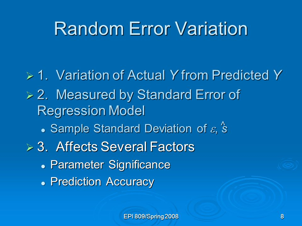 EPI 809/Spring Random Error Variation  1.Variation of Actual Y from Predicted Y  2.Measured by Standard Error of Regression Model Sample Standard Deviation of , s Sample Standard Deviation of , s  3.