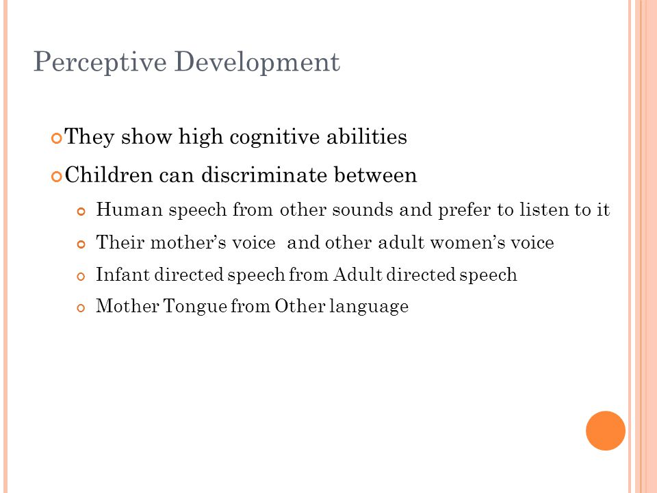 Perceptive Development They show high cognitive abilities Children can discriminate between Human speech from other sounds and prefer to listen to it Their mother's voice and other adult women's voice Infant directed speech from Adult directed speech Mother Tongue from Other language