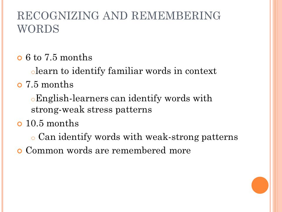 RECOGNIZING AND REMEMBERING WORDS 6 to 7.5 months o learn to identify familiar words in context 7.5 months o English-learners can identify words with strong-weak stress patterns 10.5 months o Can identify words with weak-strong patterns Common words are remembered more