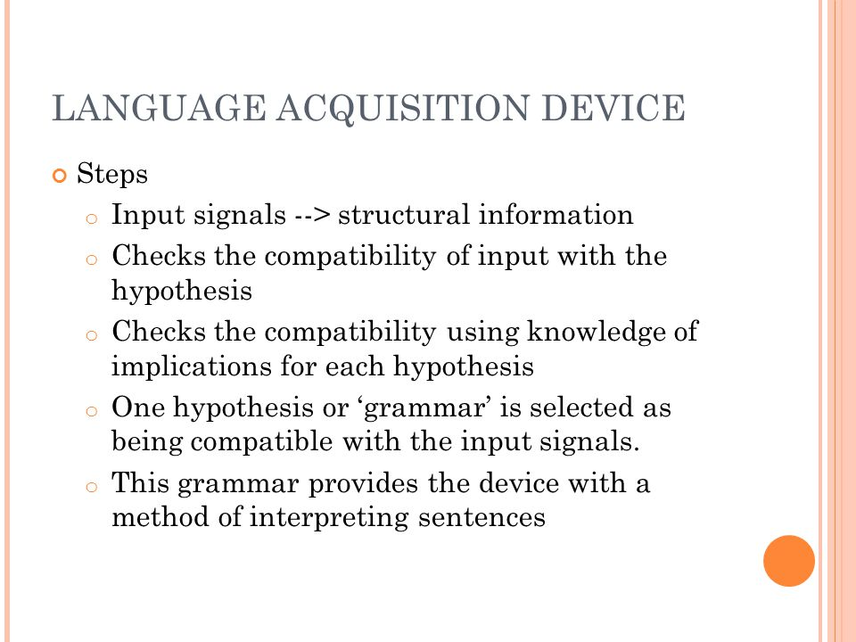 LANGUAGE ACQUISITION DEVICE Steps o Input signals --> structural information o Checks the compatibility of input with the hypothesis o Checks the compatibility using knowledge of implications for each hypothesis o One hypothesis or 'grammar' is selected as being compatible with the input signals.
