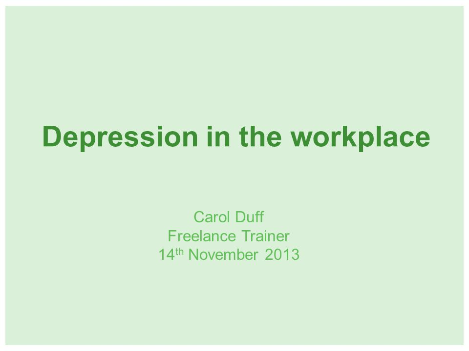 Depression in the workplace Carol Duff Freelance Trainer 14 th November 2013
