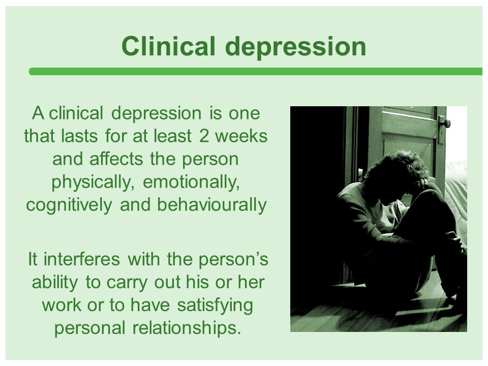 Clinical depression A clinical depression is one that lasts for at least 2 weeks and affects the person physically, emotionally, cognitively and behaviourally It interferes with the person's ability to carry out his or her work or to have satisfying personal relationships.