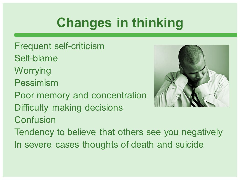 Changes in thinking Frequent self-criticism Self-blame Worrying Pessimism Poor memory and concentration Difficulty making decisions Confusion Tendency to believe that others see you negatively In severe cases thoughts of death and suicide