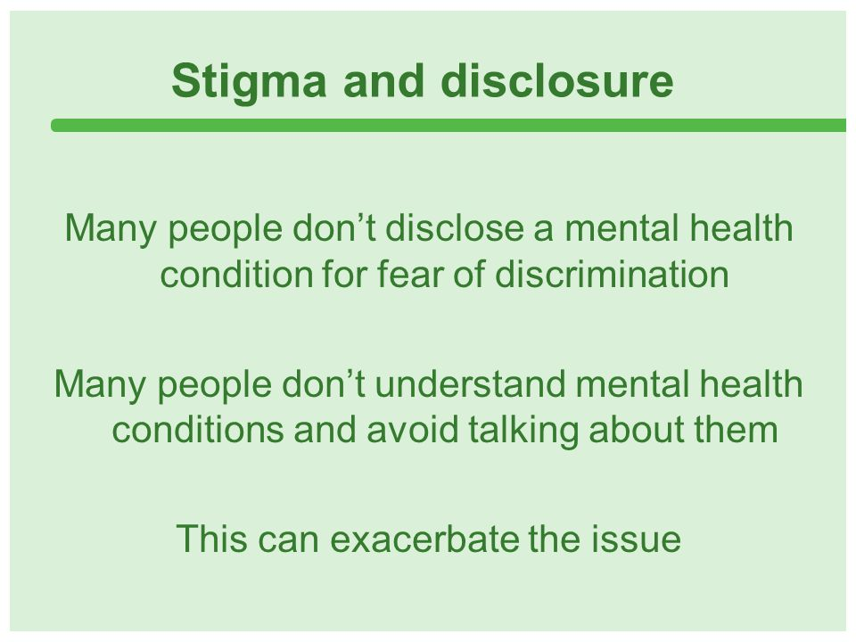 Stigma and disclosure Many people don't disclose a mental health condition for fear of discrimination Many people don't understand mental health conditions and avoid talking about them This can exacerbate the issue