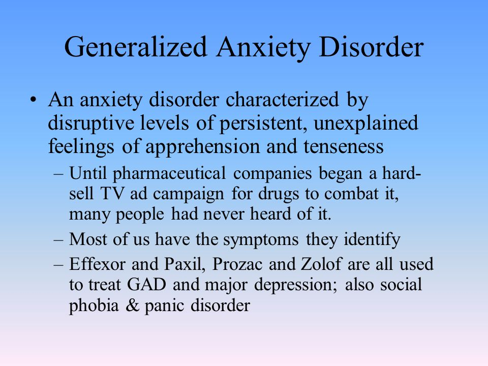 Generalized Anxiety Disorder An anxiety disorder characterized by disruptive levels of persistent, unexplained feelings of apprehension and tenseness –Until pharmaceutical companies began a hard- sell TV ad campaign for drugs to combat it, many people had never heard of it.
