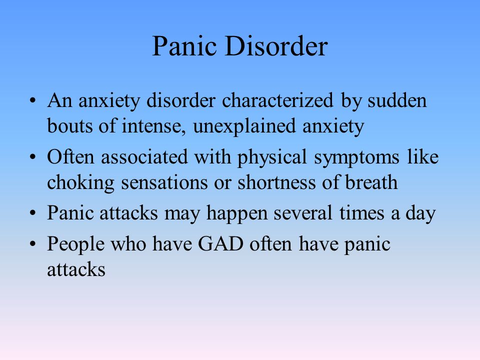 Panic Disorder An anxiety disorder characterized by sudden bouts of intense, unexplained anxiety Often associated with physical symptoms like choking sensations or shortness of breath Panic attacks may happen several times a day People who have GAD often have panic attacks