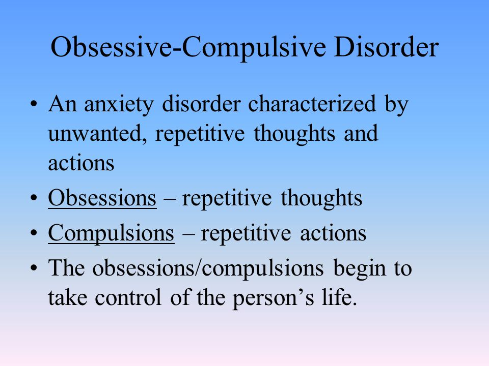 Obsessive-Compulsive Disorder An anxiety disorder characterized by unwanted, repetitive thoughts and actions Obsessions – repetitive thoughts Compulsions – repetitive actions The obsessions/compulsions begin to take control of the person's life.