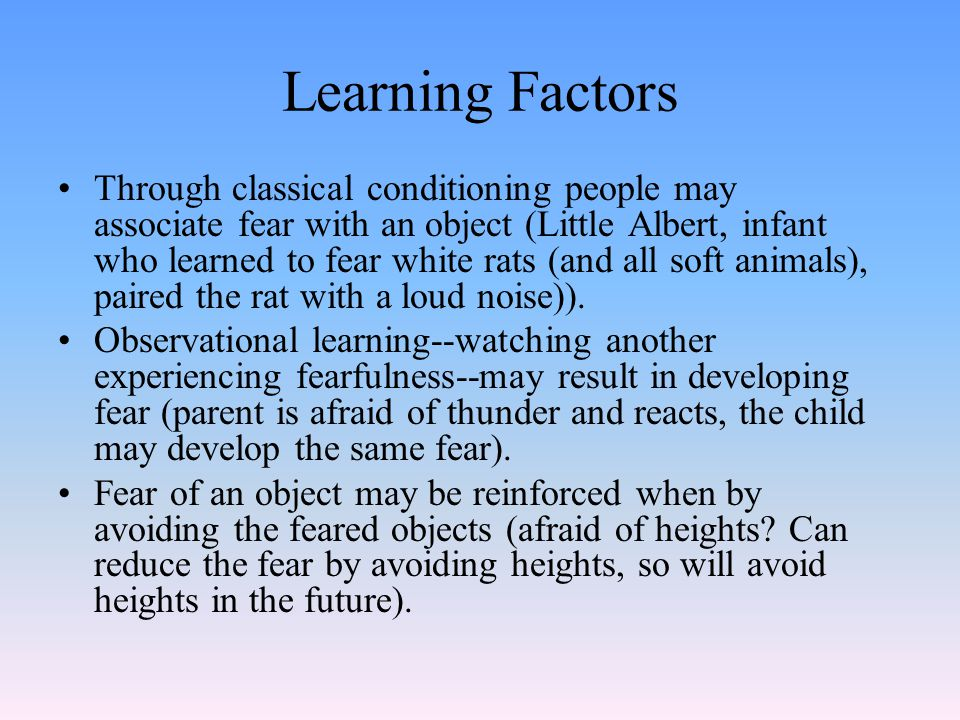 Learning Factors Through classical conditioning people may associate fear with an object (Little Albert, infant who learned to fear white rats (and all soft animals), paired the rat with a loud noise)).