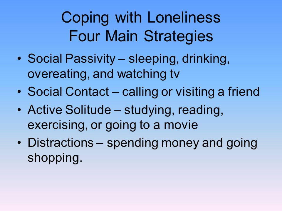Coping with Loneliness Four Main Strategies Social Passivity – sleeping, drinking, overeating, and watching tv Social Contact – calling or visiting a friend Active Solitude – studying, reading, exercising, or going to a movie Distractions – spending money and going shopping.