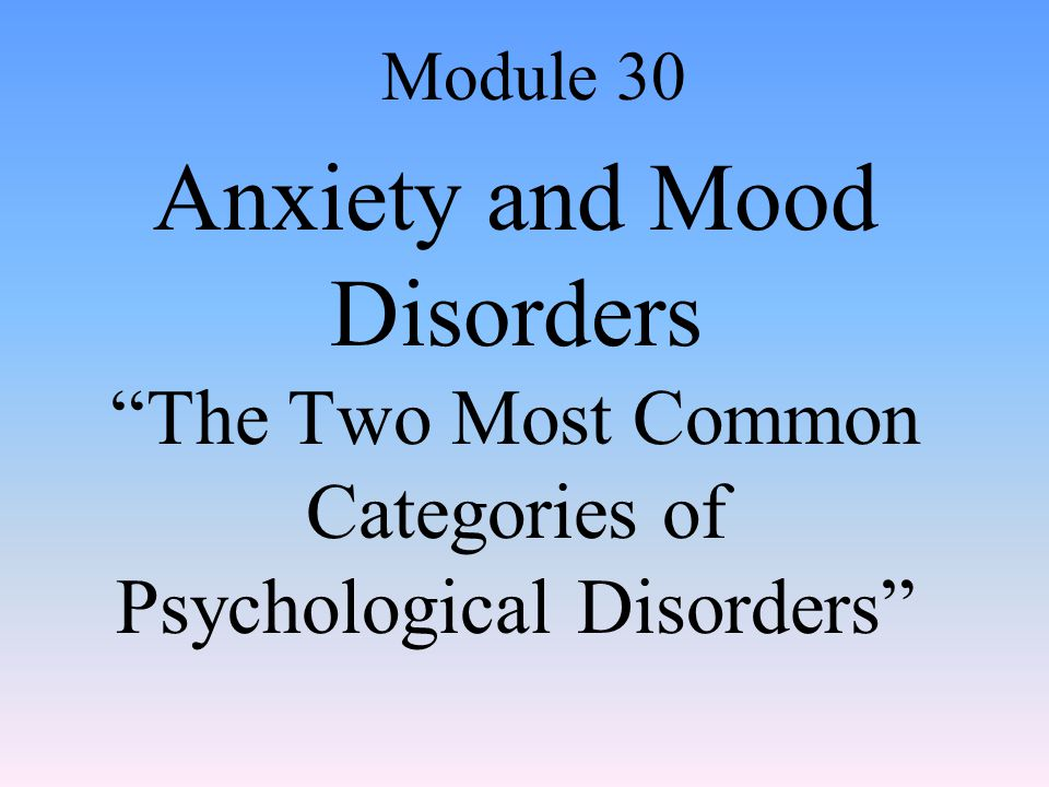 Anxiety and Mood Disorders The Two Most Common Categories of Psychological Disorders Module 30