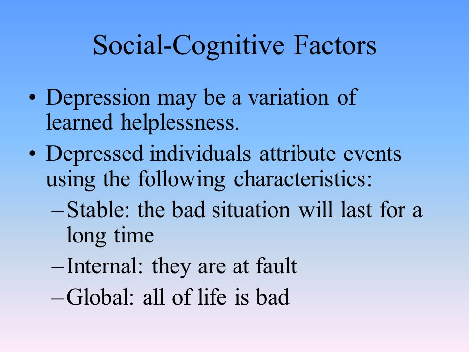 Social-Cognitive Factors Depression may be a variation of learned helplessness.