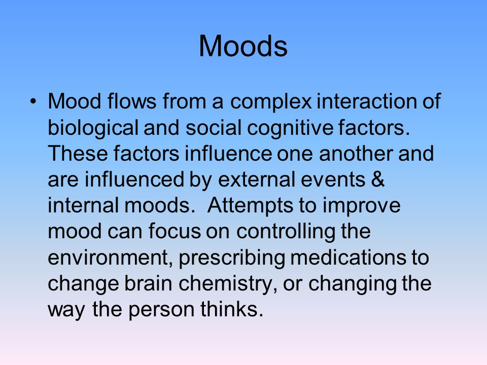 Moods Mood flows from a complex interaction of biological and social cognitive factors.