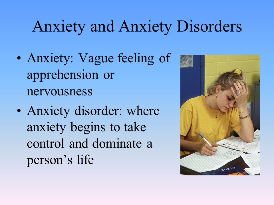 Anxiety and Anxiety Disorders Anxiety: Vague feeling of apprehension or nervousness Anxiety disorder: where anxiety begins to take control and dominate a person's life
