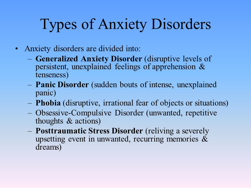 Types of Anxiety Disorders Anxiety disorders are divided into: –Generalized Anxiety Disorder (disruptive levels of persistent, unexplained feelings of apprehension & tenseness) –Panic Disorder (sudden bouts of intense, unexplained panic) –Phobia (disruptive, irrational fear of objects or situations) –Obsessive-Compulsive Disorder (unwanted, repetitive thoughts & actions) –Posttraumatic Stress Disorder (reliving a severely upsetting event in unwanted, recurring memories & dreams)