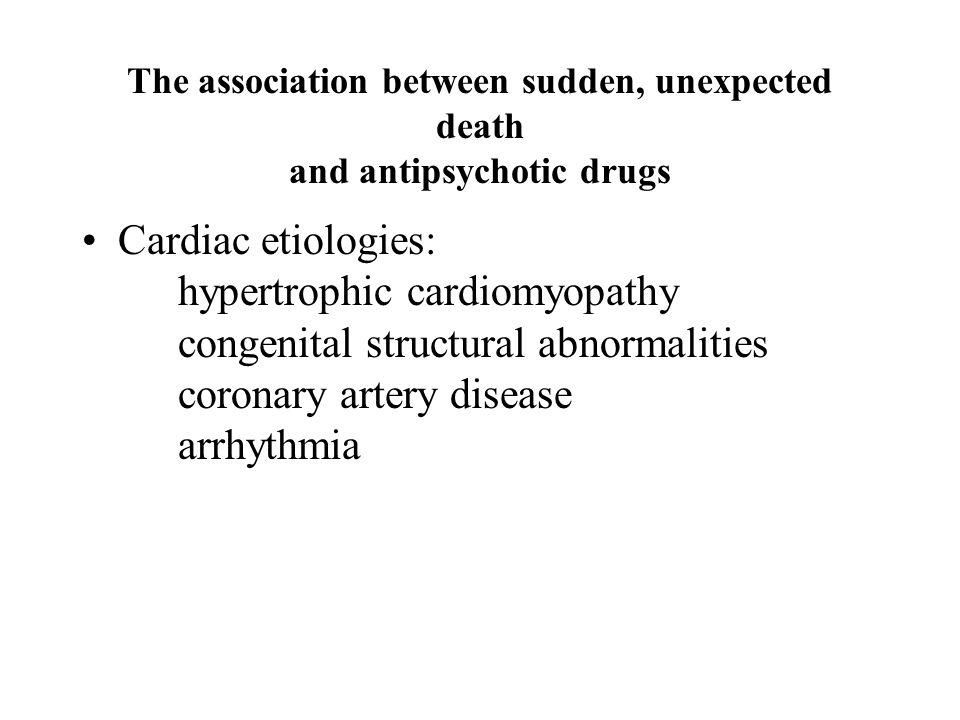 The association between sudden, unexpected death and antipsychotic drugs Cardiac etiologies: hypertrophic cardiomyopathy congenital structural abnorma