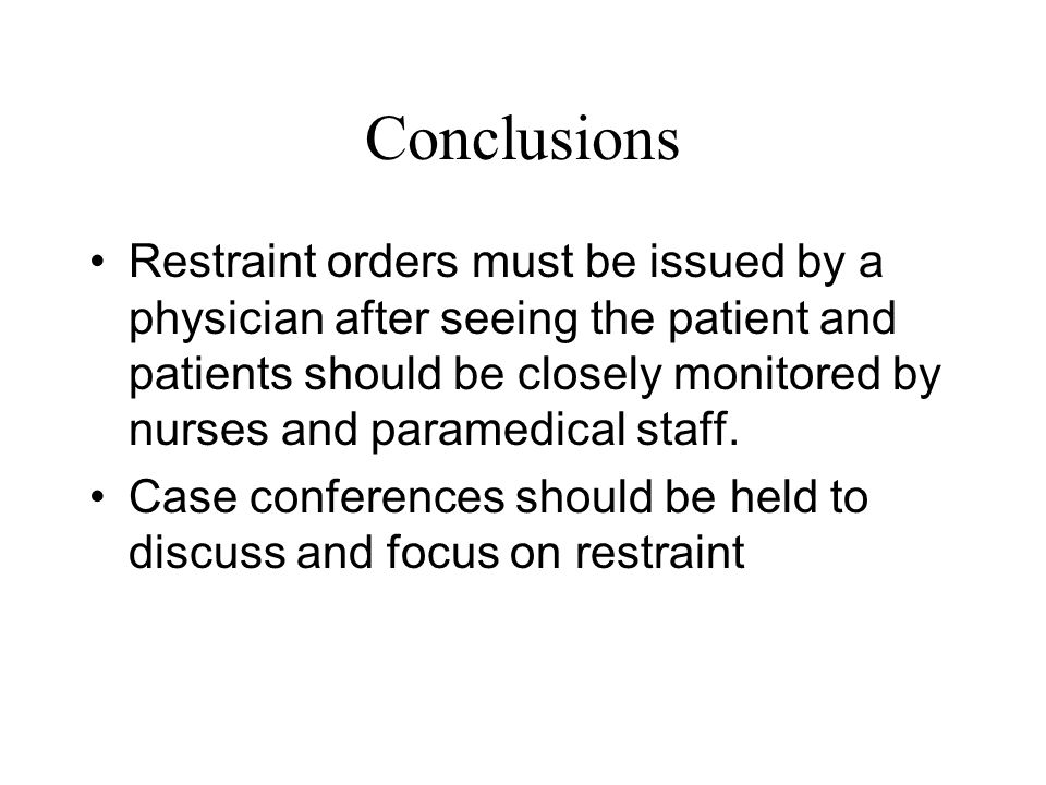 Conclusions Restraint orders must be issued by a physician after seeing the patient and patients should be closely monitored by nurses and paramedical