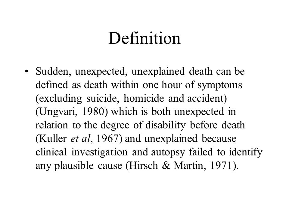 Definition Sudden, unexpected, unexplained death can be defined as death within one hour of symptoms (excluding suicide, homicide and accident) (Ungva
