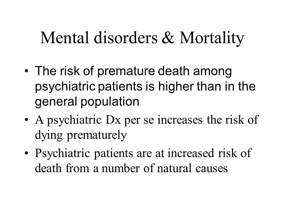 Mental disorders & Mortality The risk of premature death among psychiatric patients is higher than in the general population A psychiatric Dx per se i